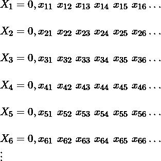 \begin{array}{l}            X_1= 0, x_{11}\ x_{12} \ x_{13} \ x_{14} \ x_{15} \ x_{16} \dots\\            \\            X_2= 0, x_{21}\ x_{22} \ x_{23} \ x_{24} \ x_{25} \ x_{26}\dots\\            \\            X_3= 0, x_{31}\ x_{32} \ x_{33} \ x_{34} \ x_{35} \ x_{36} \dots\\            \\            X_4= 0, x_{41}\ x_{42} \ x_{43} \ x_{44} \ x_{45} \ x_{46} \dots\\            \\            X_5= 0, x_{51}\ x_{52} \ x_{53} \ x_{54} \ x_{55} \ x_{56} \dots\\            \\            X_6= 0, x_{61}\ x_{62} \ x_{63} \ x_{64} \ x_{65} \ x_{66} \dots\\            \vdots\end{array}
